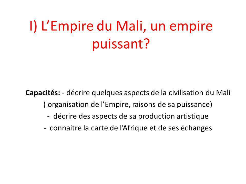I) L'Empire du Mali, un empire puissant? Capacités: - décrire quelques aspects de la civilisation du Mali ( organisation de l'Empire, raisons de sa pu