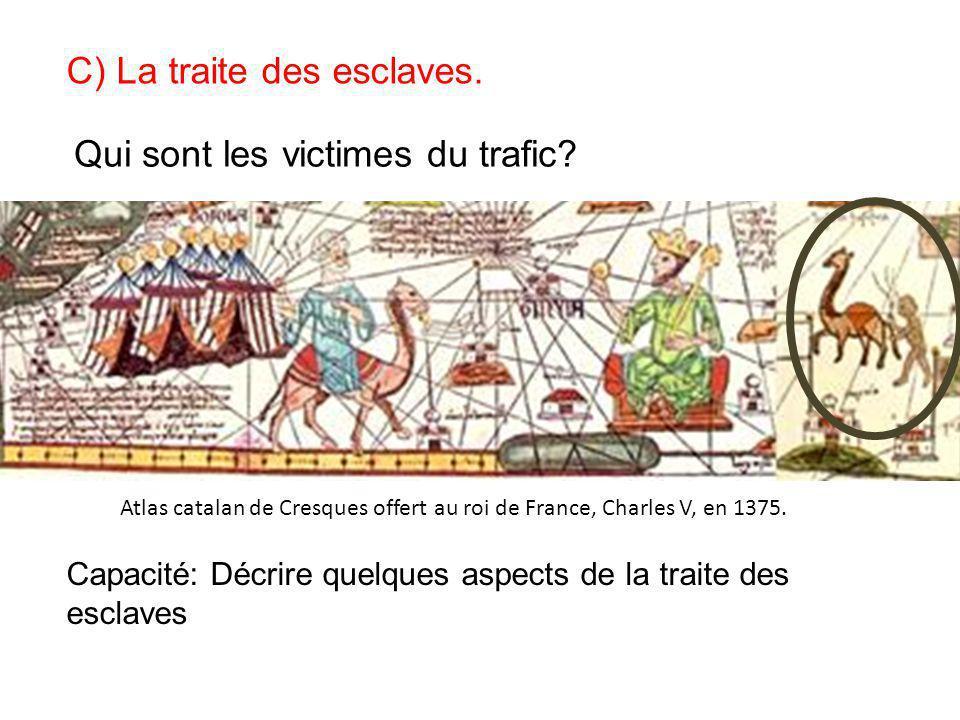 C) La traite des esclaves. Atlas catalan de Cresques offert au roi de France, Charles V, en 1375. Qui sont les victimes du trafic? Capacité: Décrire q
