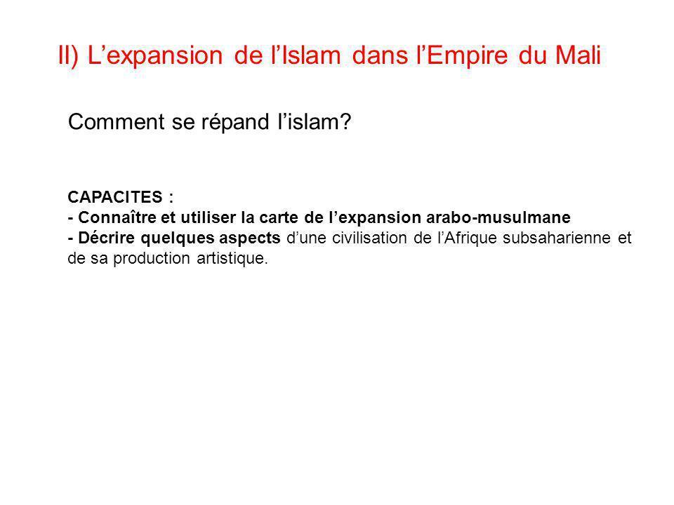 II) L'expansion de l'Islam dans l'Empire du Mali CAPACITES : - Connaître et utiliser la carte de l'expansion arabo-musulmane - Décrire quelques aspect