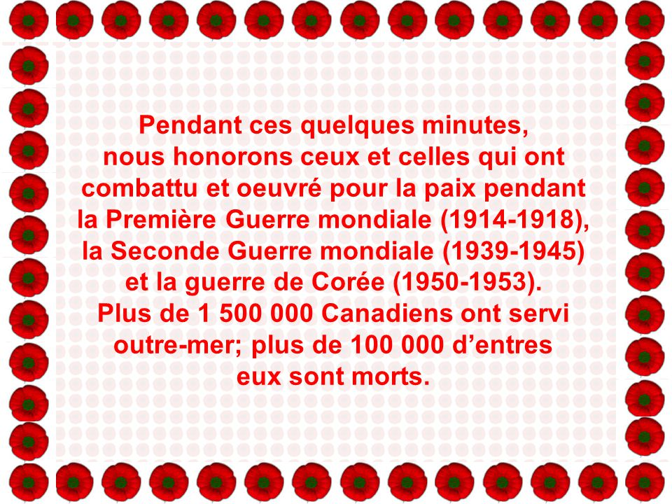 Pendant ces quelques minutes, nous honorons ceux et celles qui ont combattu et oeuvré pour la paix pendant la Première Guerre mondiale (1914-1918), la Seconde Guerre mondiale (1939-1945) et la guerre de Corée (1950-1953).