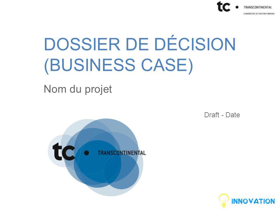 DOSSIER DE DÉCISION (BUSINESS CASE) Nom du projet Draft - Date
