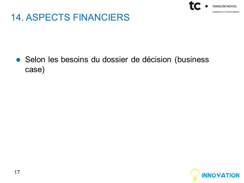 14. ASPECTS FINANCIERS Selon les besoins du dossier de décision (business case) 17