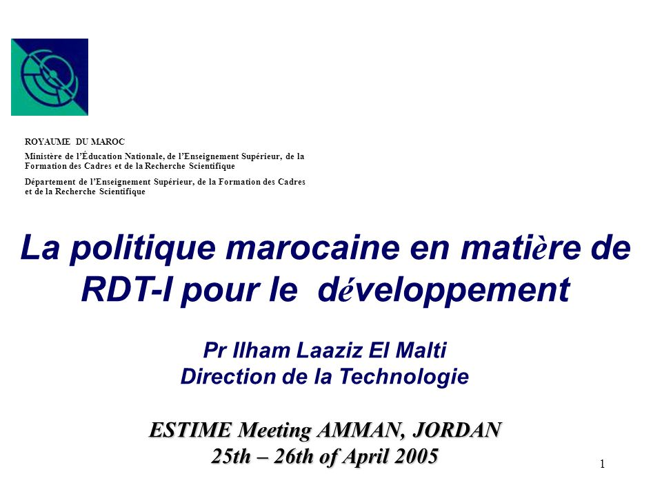 1 La politique marocaine en mati è re de RDT-I pour le d é veloppement Pr Ilham Laaziz El Malti Direction de la Technologie ESTIME Meeting AMMAN, JORD
