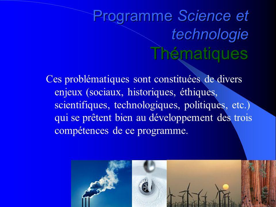 Programme Science et technologie Thématiques Ces problématiques sont constituées de divers enjeux (sociaux, historiques, éthiques, scientifiques, technologiques, politiques, etc.) qui se prêtent bien au développement des trois compétences de ce programme.