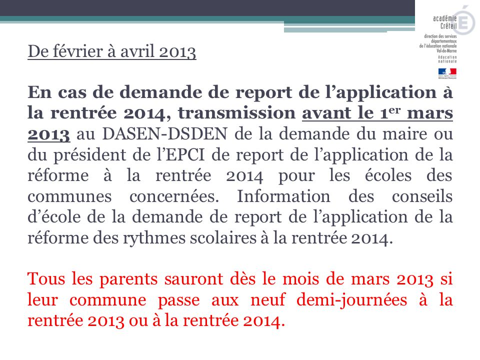 De février à avril 2013 En cas de demande de report de l'application à la rentrée 2014, transmission avant le 1 er mars 2013 au DASEN-DSDEN de la demande du maire ou du président de l'EPCI de report de l'application de la réforme à la rentrée 2014 pour les écoles des communes concernées.
