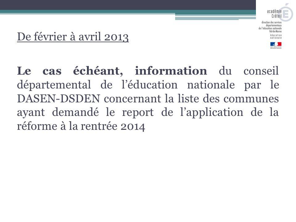 De février à avril 2013 Le cas échéant, information du conseil départemental de l'éducation nationale par le DASEN-DSDEN concernant la liste des communes ayant demandé le report de l'application de la réforme à la rentrée 2014