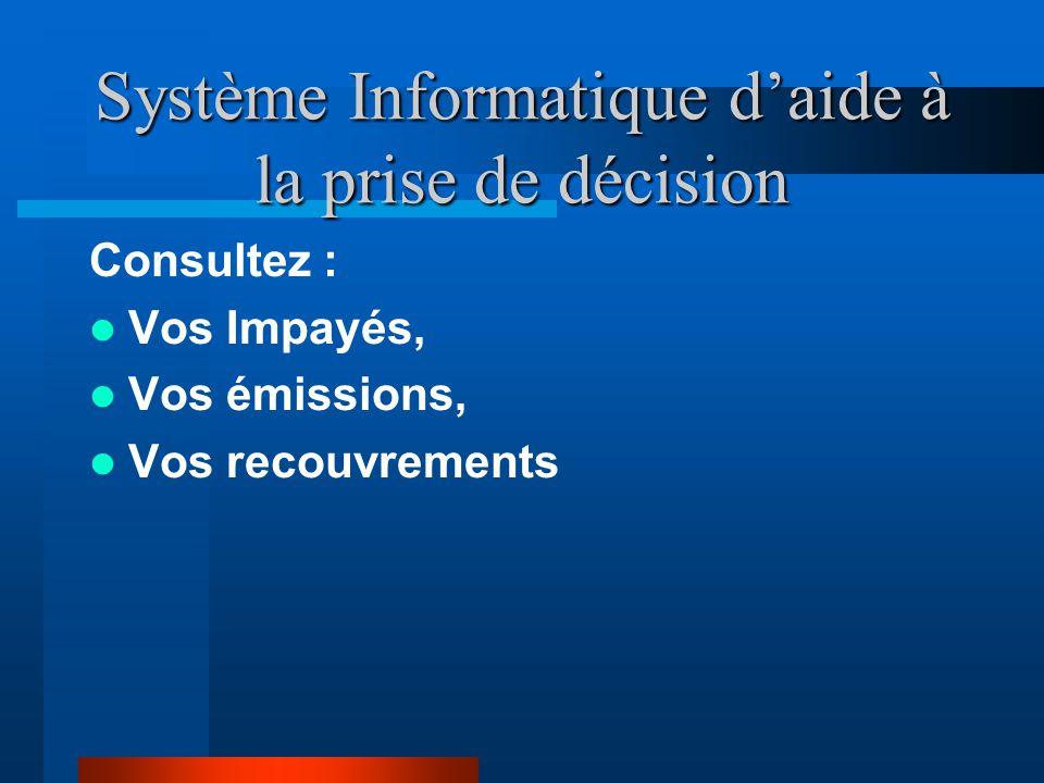 Système Informatique d'aide à la prise de décision Consultez : Vos Impayés, Vos émissions, Vos recouvrements