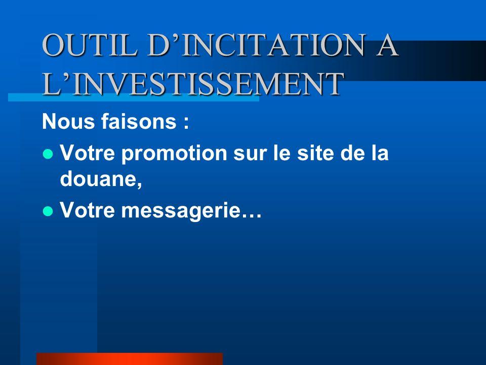 OUTIL D'INCITATION A L'INVESTISSEMENT Nous faisons : Votre promotion sur le site de la douane, Votre messagerie…