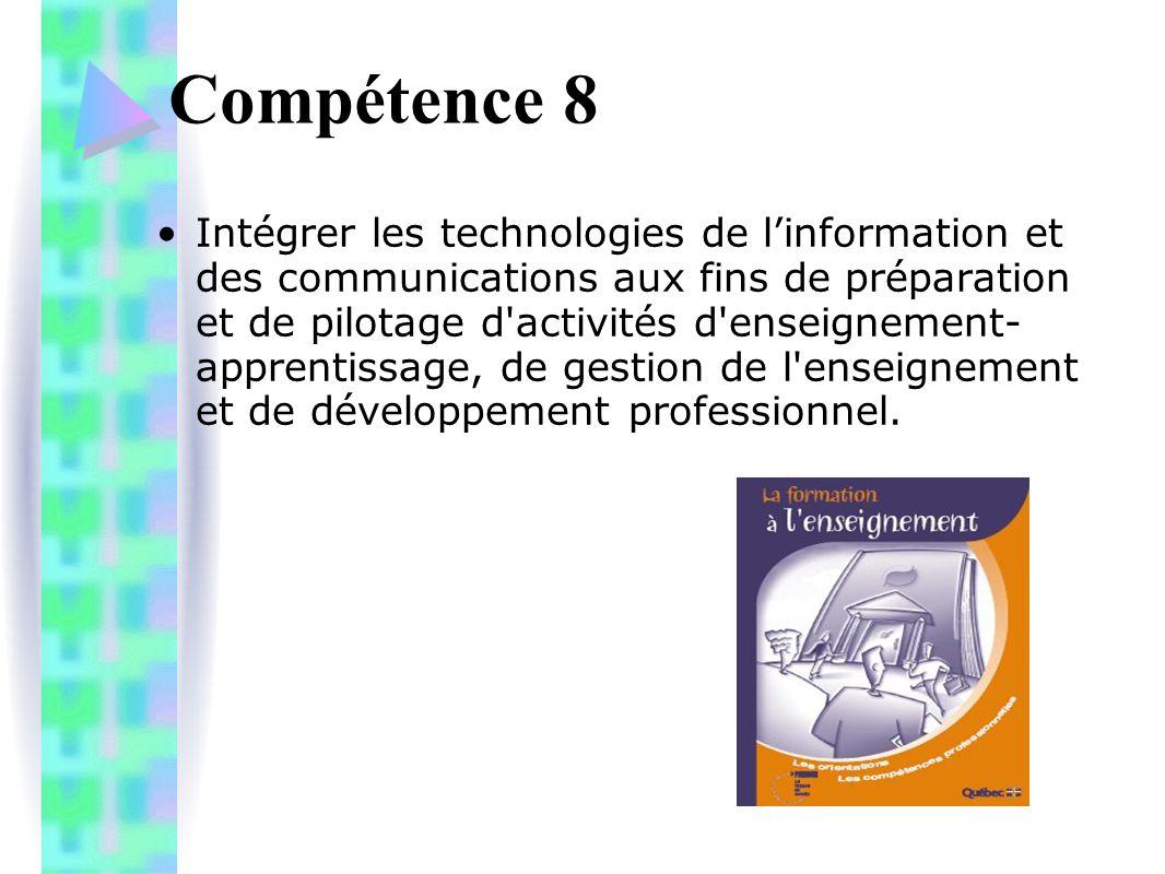 Compétence 8 Intégrer les technologies de l'information et des communications aux fins de préparation et de pilotage d activités d enseignement- apprentissage, de gestion de l enseignement et de développement professionnel.