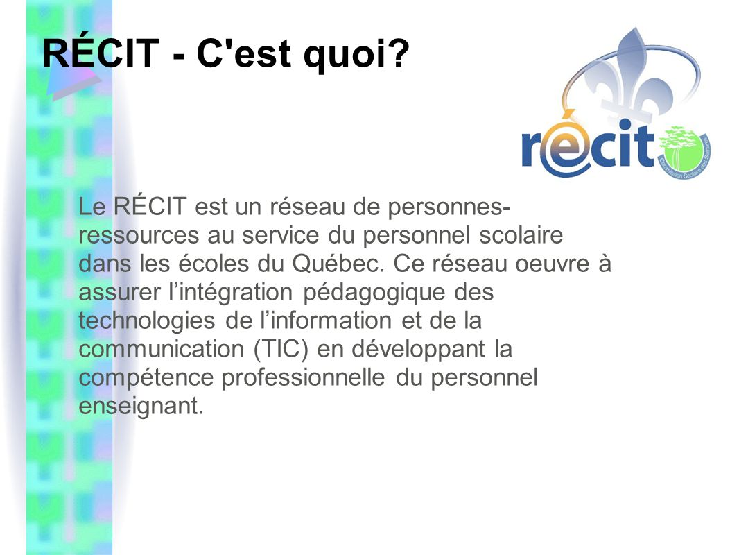 RÉCIT - Le mandat Le mandat du RÉCIT se résume en quatre points : la formation, en présence ou à distance, nécessaire pour utiliser efficacement les TIC à des fins d'enseignement et d'apprentissage dans les différentes disciplines ; l'accompagnement requis pour la mise en œuvre de projets pédagogiques utilisant les TIC ; la culture de réseau, qui favorise la formation par les pairs et le partage d'expertise ; la recherche et le développement (veille) afin de suivre l'évolution des besoins du personnel scolaire et de l'apport des TIC en éducation.