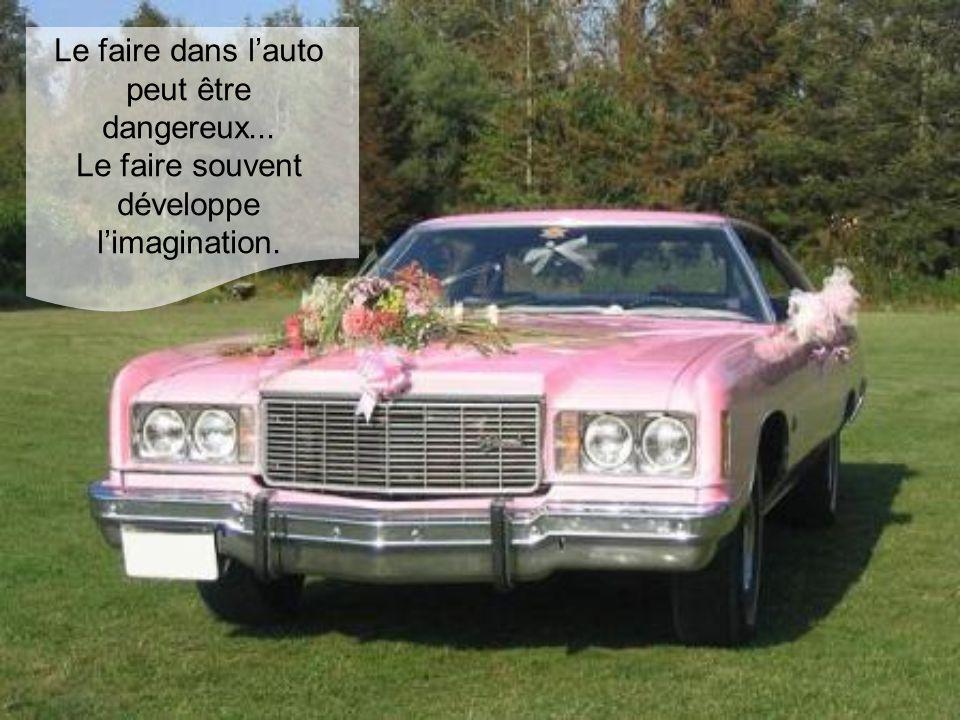 Le faire dans l'auto peut être dangereux... Le faire souvent développe l'imagination.