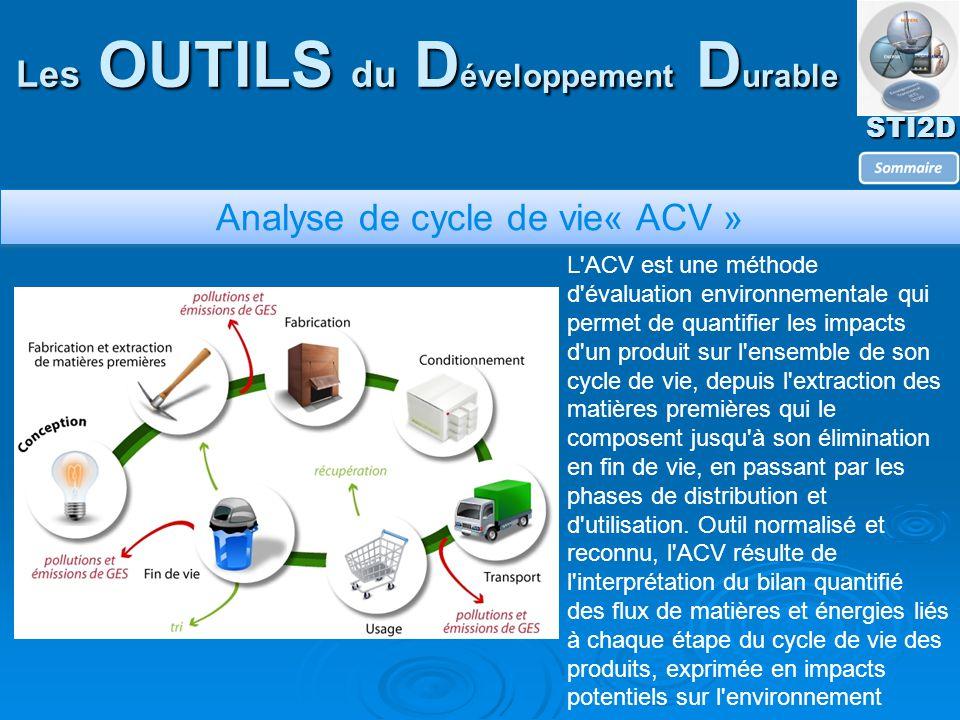 STI2D Les OUTILS du D éveloppement D urable Analyse de cycle de vie« ACV » L ACV est une méthode d évaluation environnementale qui permet de quantifier les impacts d un produit sur l ensemble de son cycle de vie, depuis l extraction des matières premières qui le composent jusqu à son élimination en fin de vie, en passant par les phases de distribution et d utilisation.