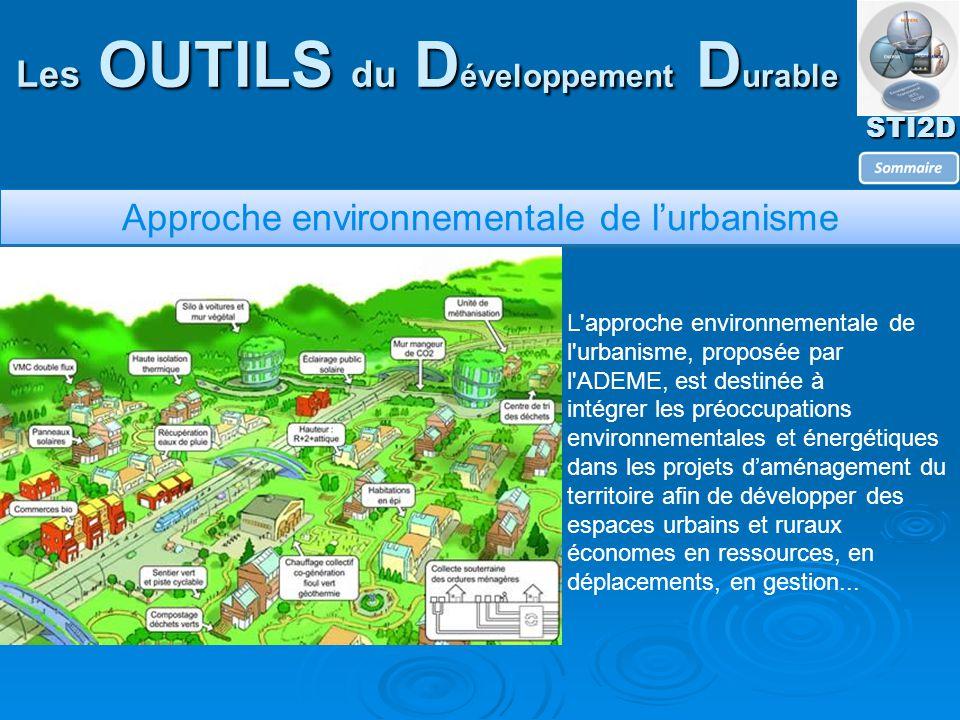 STI2D Les OUTILS du D éveloppement D urable Approche environnementale de l'urbanisme L approche environnementale de l urbanisme, proposée par l ADEME, est destinée à intégrer les préoccupations environnementales et énergétiques dans les projets d'aménagement du territoire afin de développer des espaces urbains et ruraux économes en ressources, en déplacements, en gestion...