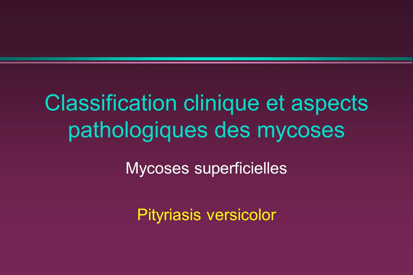 Classification clinique et aspects pathologiques des mycoses Mycoses superficielles Pityriasis versicolor