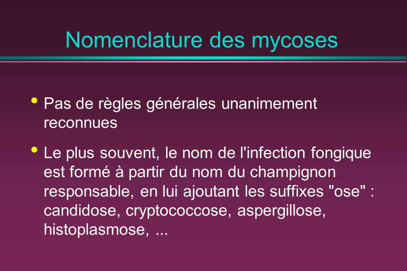 Nomenclature des mycoses La dénomination de la mycose peut dériver du nom de la partie du corps atteinte par adjonction du suffixe mycose : dermatomycose, onychomycose, otomycose,...