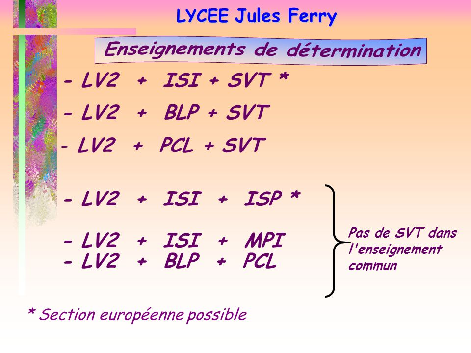 LYCEE Jules Ferry - LV2 + ISI + SVT * - LV2 + BLP + SVT - LV2 + PCL + SVT - LV2 + ISI + ISP * - LV2 + ISI + MPI - LV2 + BLP + PCL Pas de SVT dans l enseignement commun * Section européenne possible