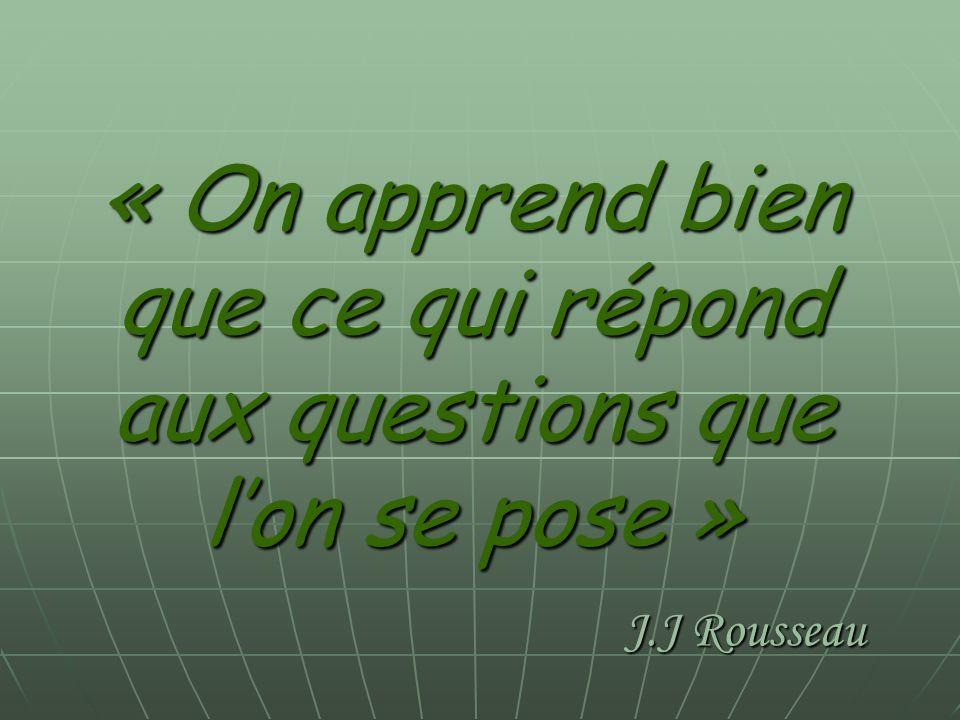 « On apprend bien que ce qui répond aux questions que l'on se pose » J.J Rousseau
