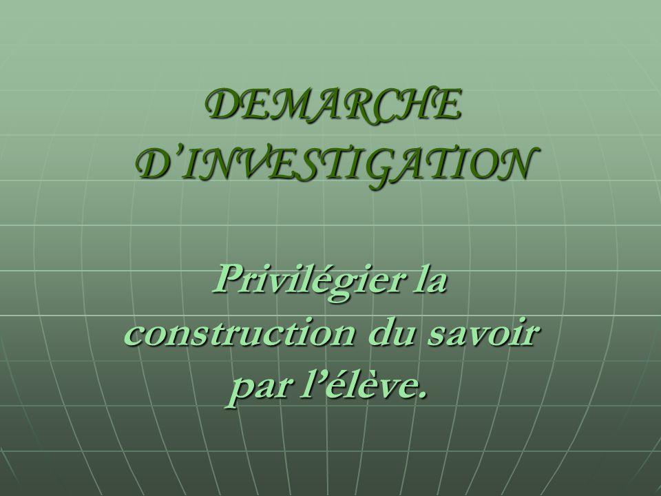 DEMARCHE D'INVESTIGATION Privilégier la construction du savoir par l'élève.