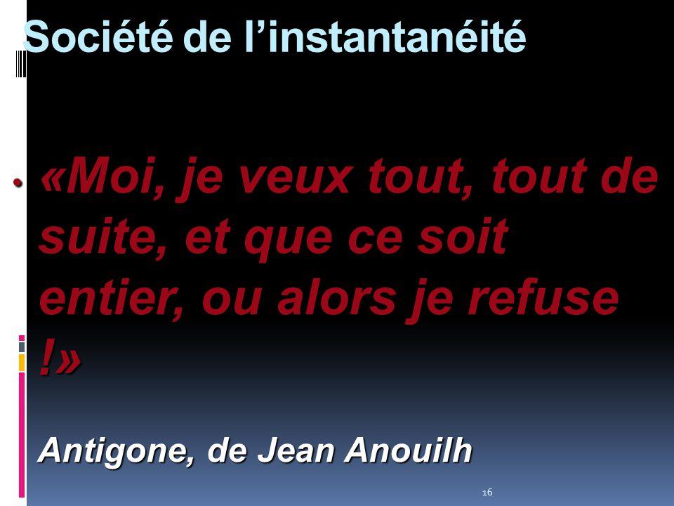 16 «Moi, je veux tout, tout de suite, et que ce soit entier, ou alors je refuse !» Antigone, de Jean Anouilh «Moi, je veux tout, tout de suite, et que