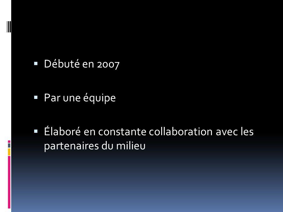  Débuté en 2007  Par une équipe  Élaboré en constante collaboration avec les partenaires du milieu
