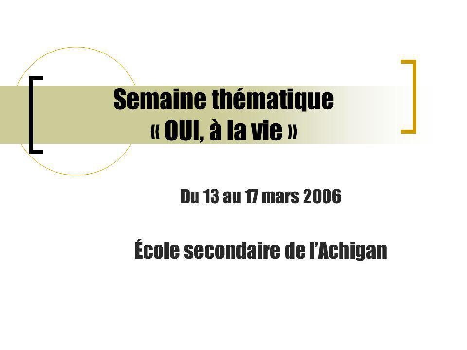 Semaine thématique « OUI, à la vie » Du 13 au 17 mars 2006 École secondaire de l'Achigan