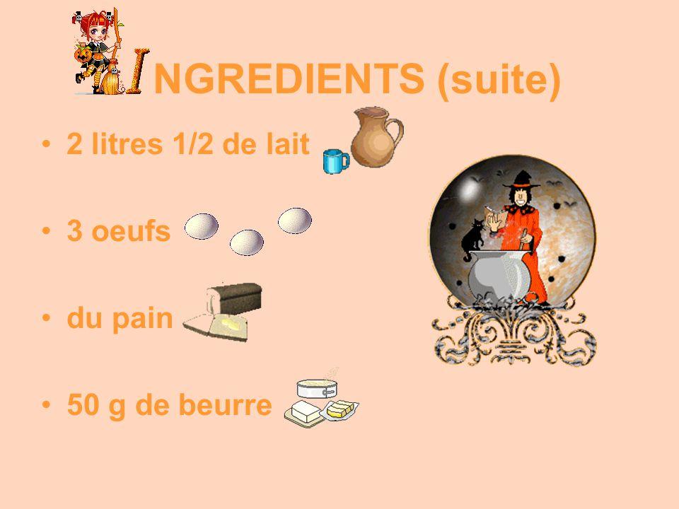 2 litres 1/2 de lait 3 oeufs du pain 50 g de beurre NGREDIENTS (suite)