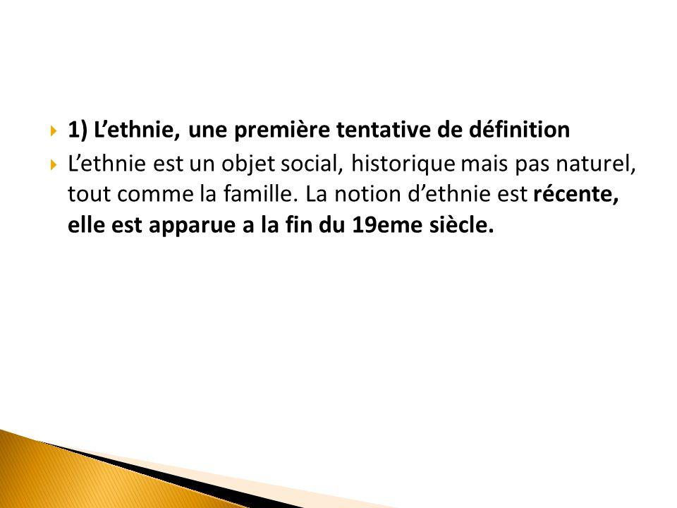  1) L'ethnie, une première tentative de définition  L'ethnie est un objet social, historique mais pas naturel, tout comme la famille. La notion d'et