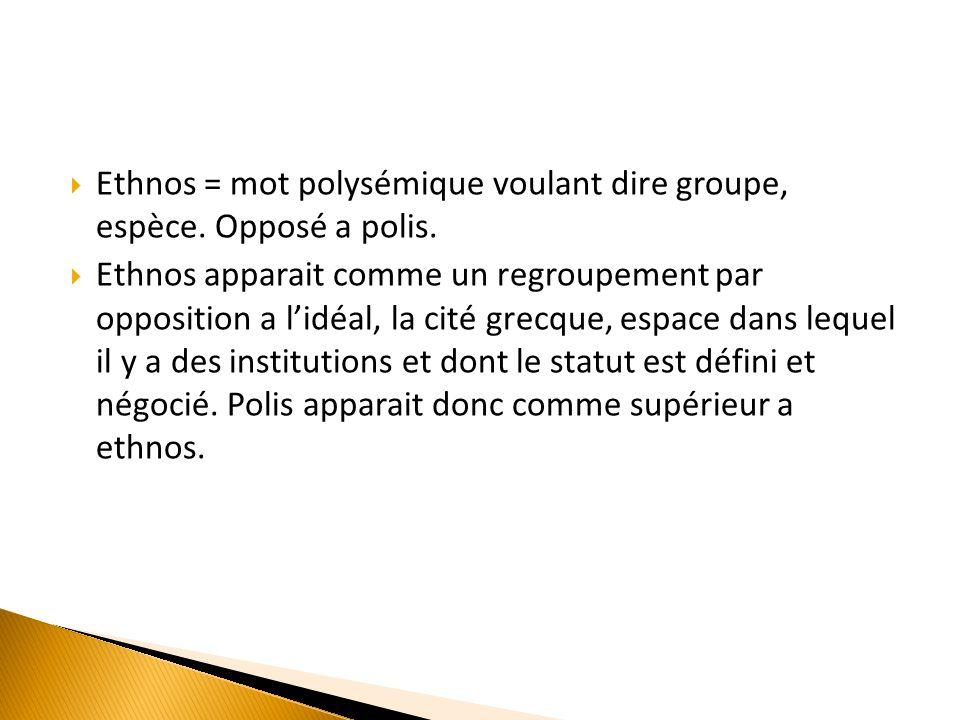  Ethnos = mot polysémique voulant dire groupe, espèce. Opposé a polis.  Ethnos apparait comme un regroupement par opposition a l'idéal, la cité grec