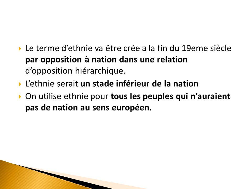  Le terme d'ethnie va être crée a la fin du 19eme siècle par opposition à nation dans une relation d'opposition hiérarchique.  L'ethnie serait un st