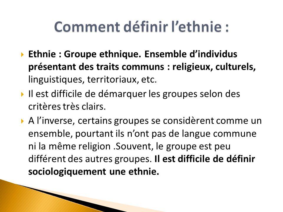  Ethnie : Groupe ethnique. Ensemble d'individus présentant des traits communs : religieux, culturels, linguistiques, territoriaux, etc.  Il est diff