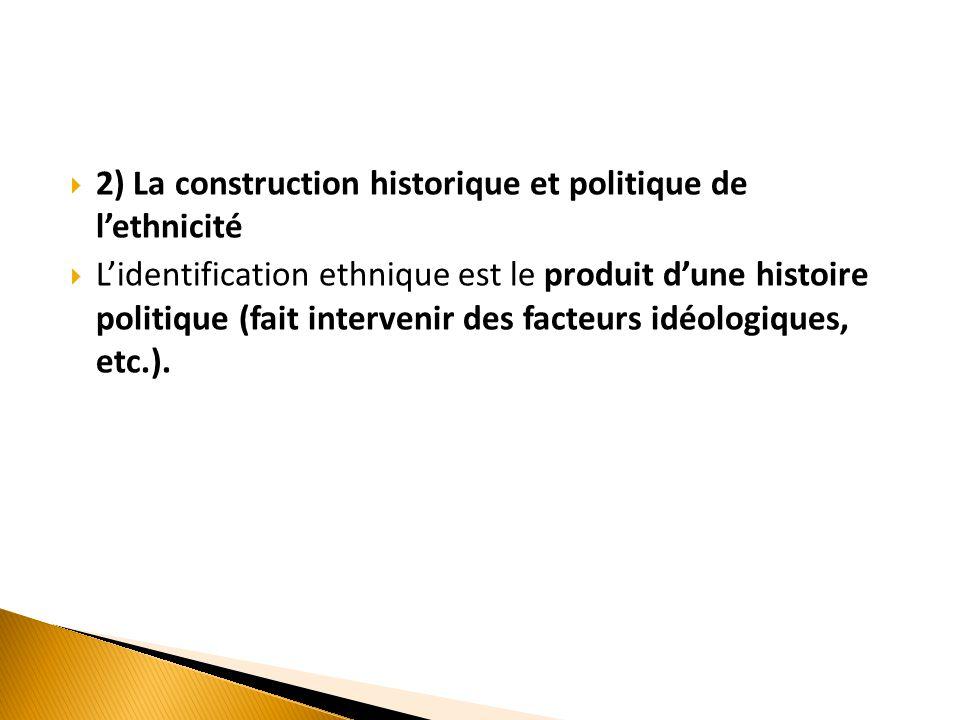  2) La construction historique et politique de l'ethnicité  L'identification ethnique est le produit d'une histoire politique (fait intervenir des f