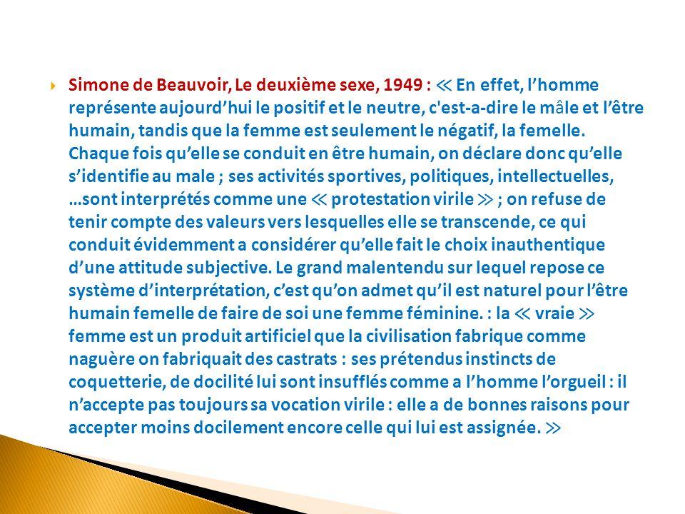  Simone de Beauvoir, Le deuxième sexe, 1949 : ≪ En effet, l'homme représente aujourd'hui le positif et le neutre, c'est-a-dire le mâle et l'être huma