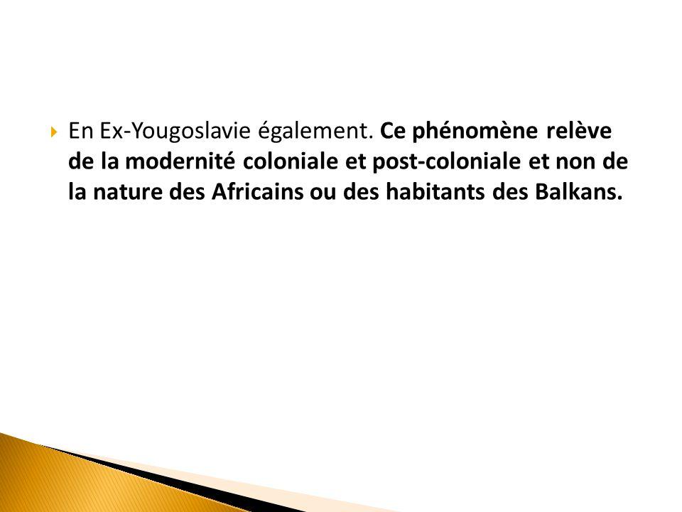  En Ex-Yougoslavie également. Ce phénomène relève de la modernité coloniale et post-coloniale et non de la nature des Africains ou des habitants des