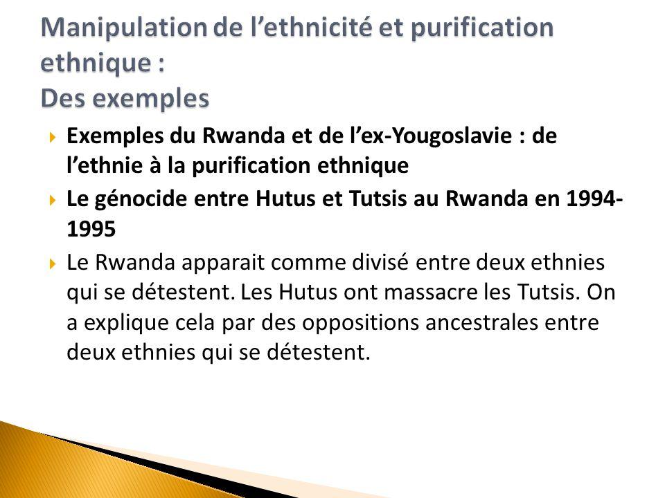  Exemples du Rwanda et de l'ex-Yougoslavie : de l'ethnie à la purification ethnique  Le génocide entre Hutus et Tutsis au Rwanda en 1994- 1995  Le