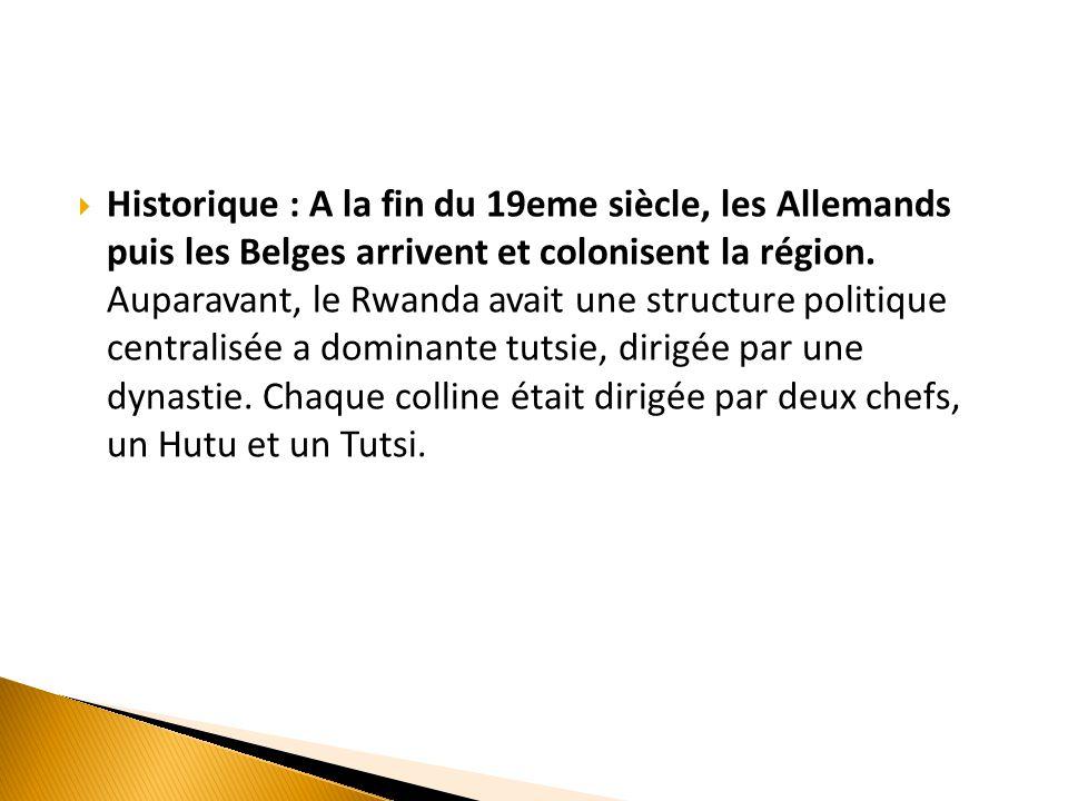  Historique : A la fin du 19eme siècle, les Allemands puis les Belges arrivent et colonisent la région. Auparavant, le Rwanda avait une structure pol