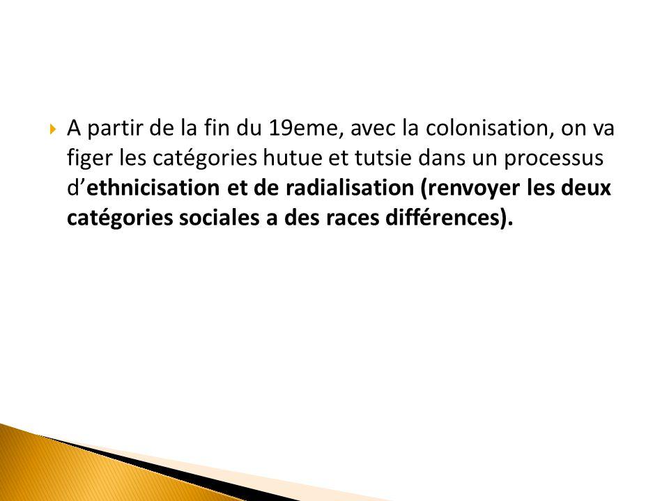  A partir de la fin du 19eme, avec la colonisation, on va figer les catégories hutue et tutsie dans un processus d'ethnicisation et de radialisation