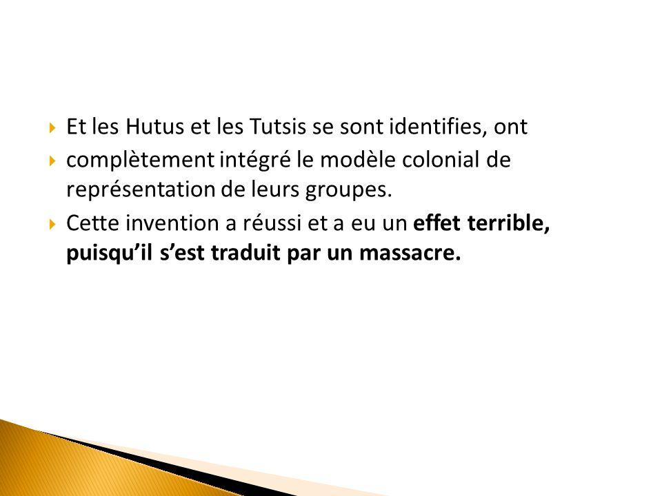  Et les Hutus et les Tutsis se sont identifies, ont  complètement intégré le modèle colonial de représentation de leurs groupes.  Cette invention a