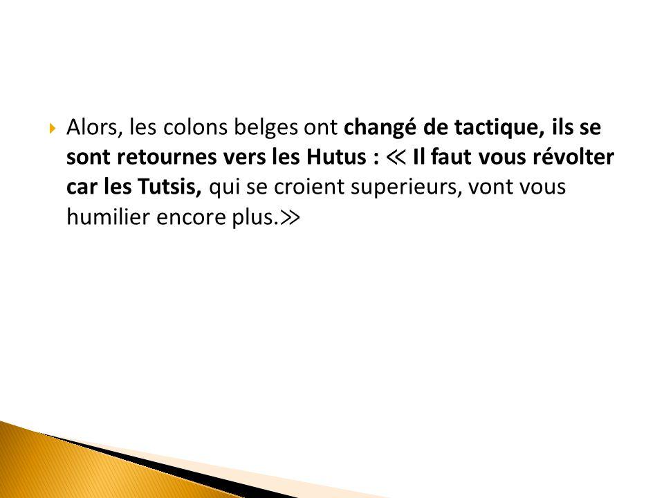  Alors, les colons belges ont changé de tactique, ils se sont retournes vers les Hutus : ≪ Il faut vous révolter car les Tutsis, qui se croient super