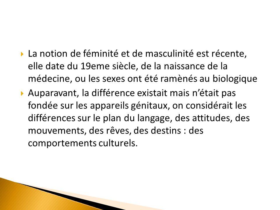  La notion de féminité et de masculinité est récente, elle date du 19eme siècle, de la naissance de la médecine, ou les sexes ont été ramènés au biol