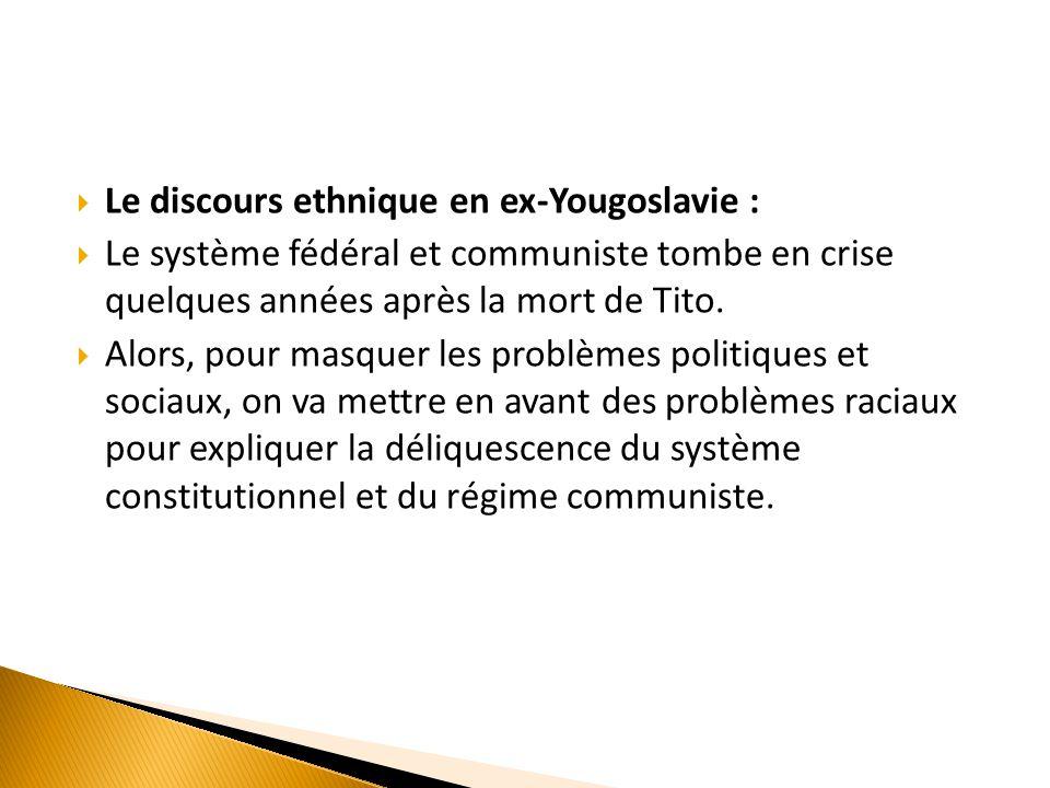  Le discours ethnique en ex-Yougoslavie :  Le système fédéral et communiste tombe en crise quelques années après la mort de Tito.  Alors, pour masq