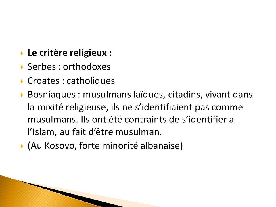 Le critère religieux :  Serbes : orthodoxes  Croates : catholiques  Bosniaques : musulmans laïques, citadins, vivant dans la mixité religieuse, i