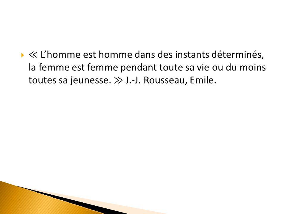  ≪ L'homme est homme dans des instants déterminés, la femme est femme pendant toute sa vie ou du moins toutes sa jeunesse. ≫ J.-J. Rousseau, Emile.