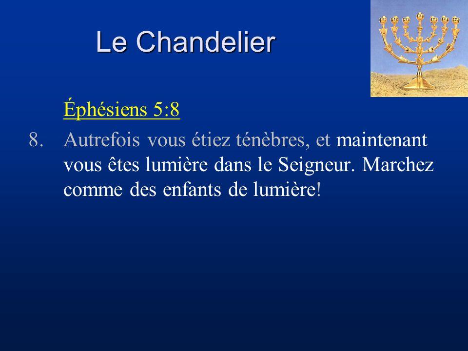 Le Chandelier Éphésiens 5:8 8.Autrefois vous étiez ténèbres, et maintenant vous êtes lumière dans le Seigneur. Marchez comme des enfants de lumière!