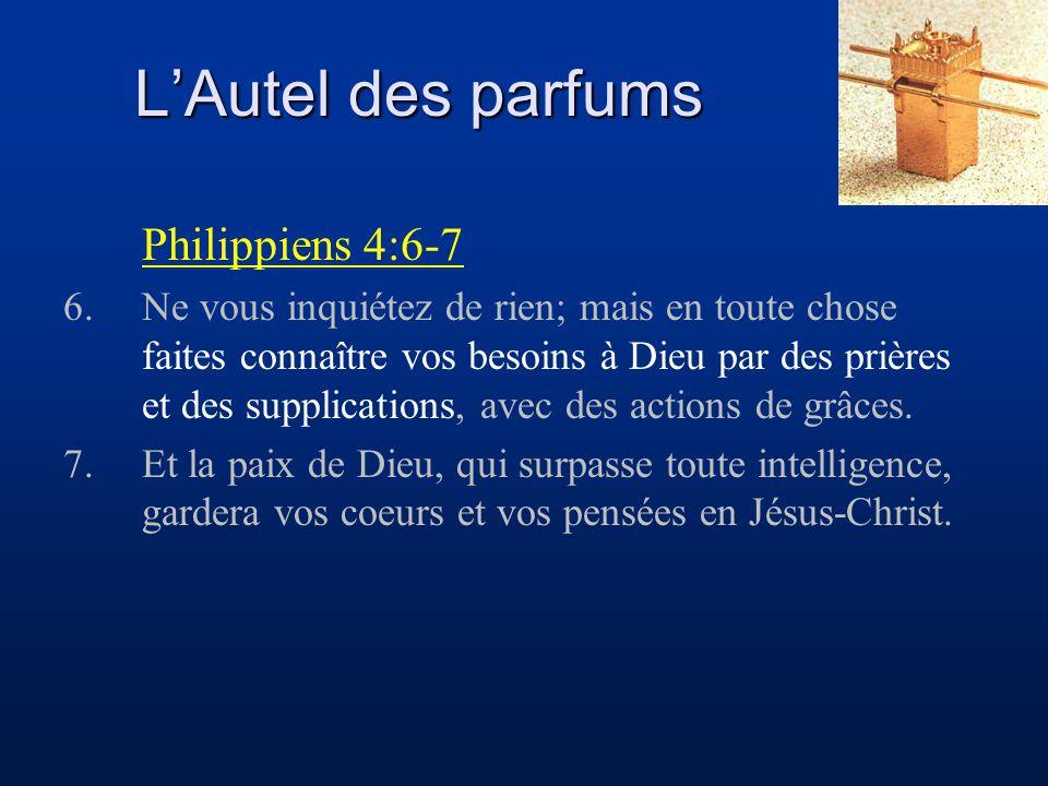 L'Autel des parfums Philippiens 4:6-7 6.Ne vous inquiétez de rien; mais en toute chose faites connaître vos besoins à Dieu par des prières et des supp