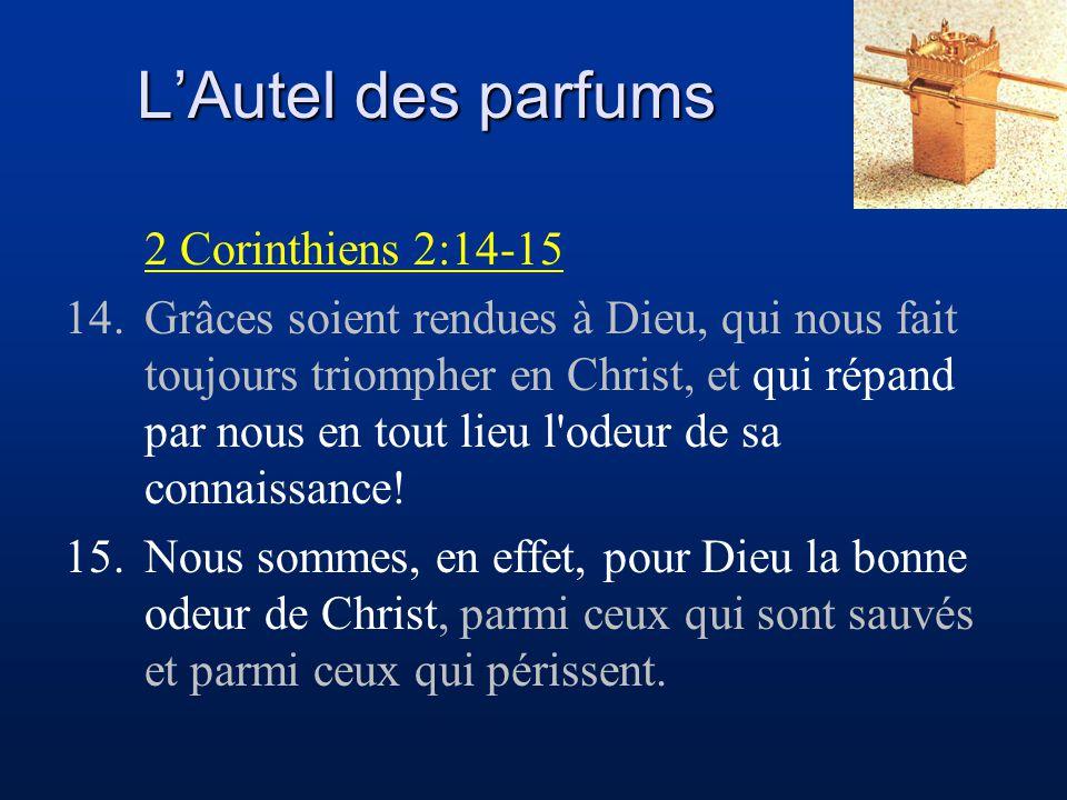 L'Autel des parfums 2 Corinthiens 2:14-15 14.Grâces soient rendues à Dieu, qui nous fait toujours triompher en Christ, et qui répand par nous en tout