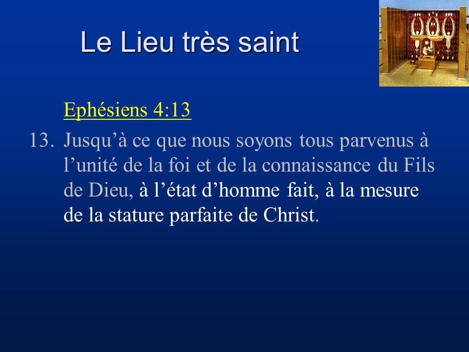 Le Lieu très saint Ephésiens 4:13 13.Jusqu'à ce que nous soyons tous parvenus à l'unité de la foi et de la connaissance du Fils de Dieu, à l'état d'ho