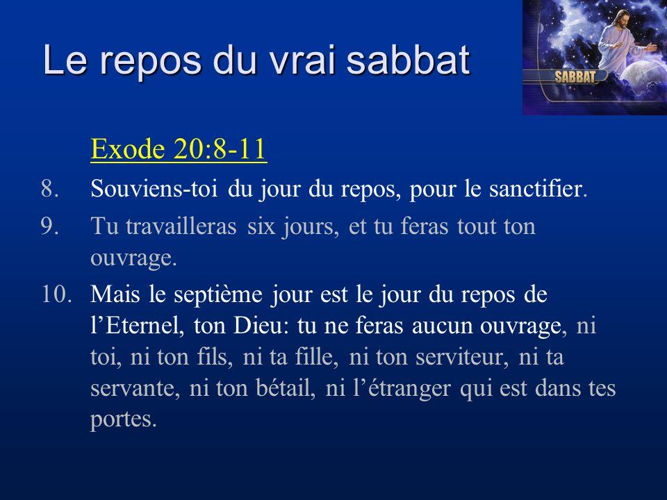 Le repos du vrai sabbat Exode 20:8-11 11.Car en six jours l'Eternel a fait les cieux, la terre et la mer, et tout ce qui y est contenu, et il s'est reposé le septième jour: c'est pourquoi l'Eternel a béni le jour du repos et l'a sanctifié.