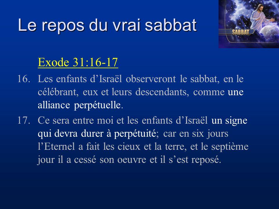 Le repos du vrai sabbat Exode 31:16-17 16.Les enfants d'Israël observeront le sabbat, en le célébrant, eux et leurs descendants, comme une alliance pe
