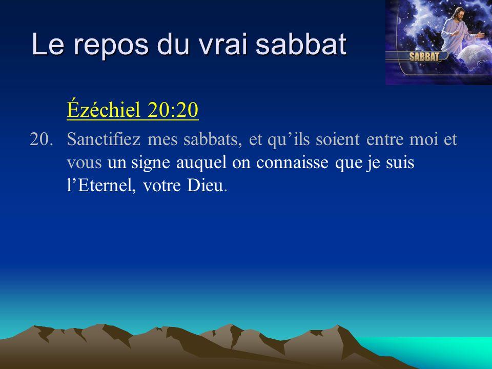 Le repos du vrai sabbat Ézéchiel 20:20 20.Sanctifiez mes sabbats, et qu'ils soient entre moi et vous un signe auquel on connaisse que je suis l'Eterne