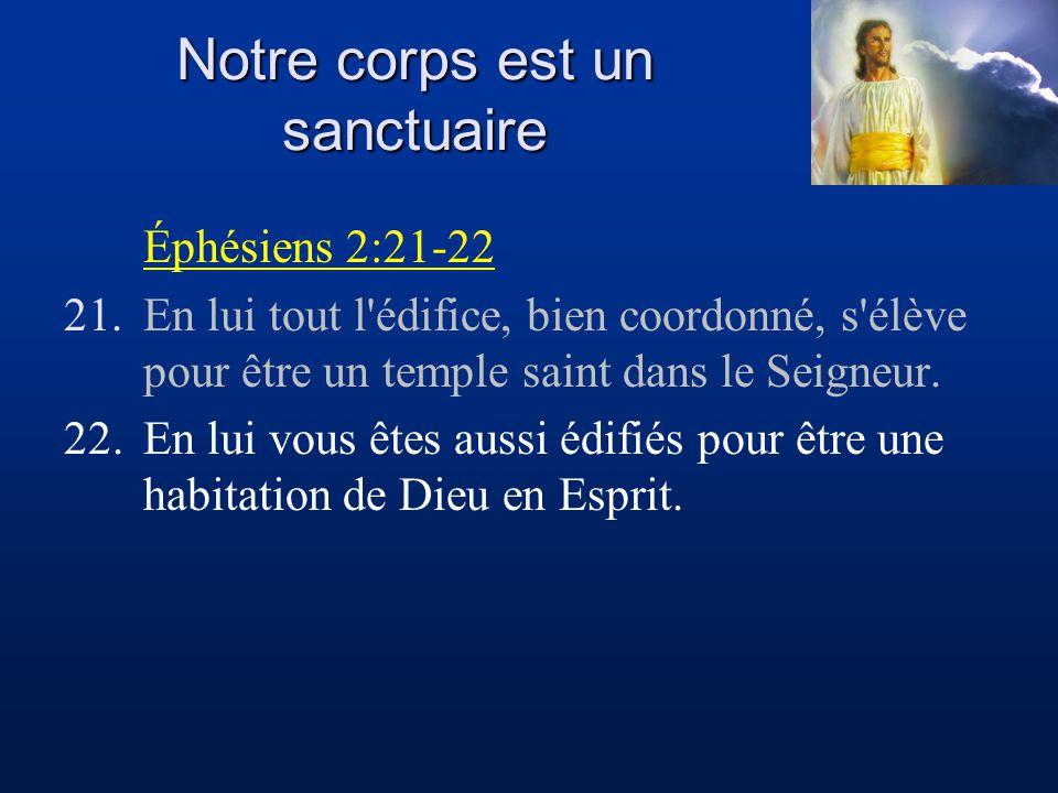 Notre corps est un sanctuaire Éphésiens 2:21-22 21.En lui tout l'édifice, bien coordonné, s'élève pour être un temple saint dans le Seigneur. 22.En lu